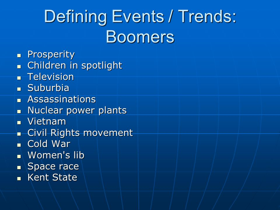 Defining Events / Trends: Boomers Prosperity Prosperity Children in spotlight Children in spotlight Television Television Suburbia Suburbia Assassinations Assassinations Nuclear power plants Nuclear power plants Vietnam Vietnam Civil Rights movement Civil Rights movement Cold War Cold War Women s lib Women s lib Space race Space race Kent State Kent State
