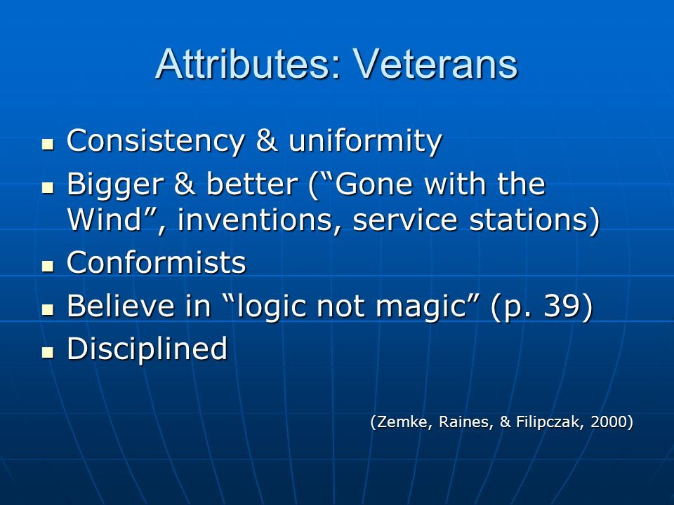 Attributes: Veterans Consistency & uniformity Consistency & uniformity Bigger & better ( Gone with the Wind , inventions, service stations) Bigger & better ( Gone with the Wind , inventions, service stations) Conformists Conformists Believe in logic not magic (p.