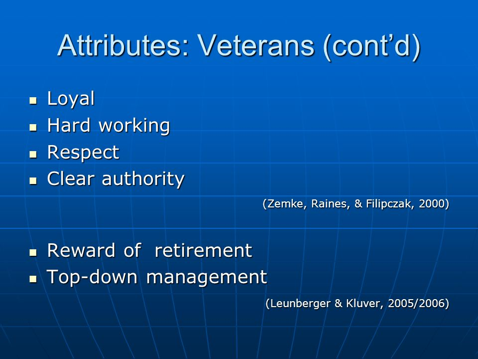 Attributes: Veterans (cont'd) Loyal Loyal Hard working Hard working Respect Respect Clear authority Clear authority (Zemke, Raines, & Filipczak, 2000) Reward of retirement Reward of retirement Top-down management Top-down management (Leunberger & Kluver, 2005/2006) (Leunberger & Kluver, 2005/2006)