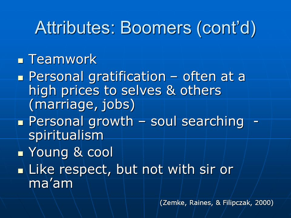 Attributes: Boomers (cont'd) Teamwork Teamwork Personal gratification – often at a high prices to selves & others (marriage, jobs) Personal gratification – often at a high prices to selves & others (marriage, jobs) Personal growth – soul searching - spiritualism Personal growth – soul searching - spiritualism Young & cool Young & cool Like respect, but not with sir or ma'am Like respect, but not with sir or ma'am (Zemke, Raines, & Filipczak, 2000)