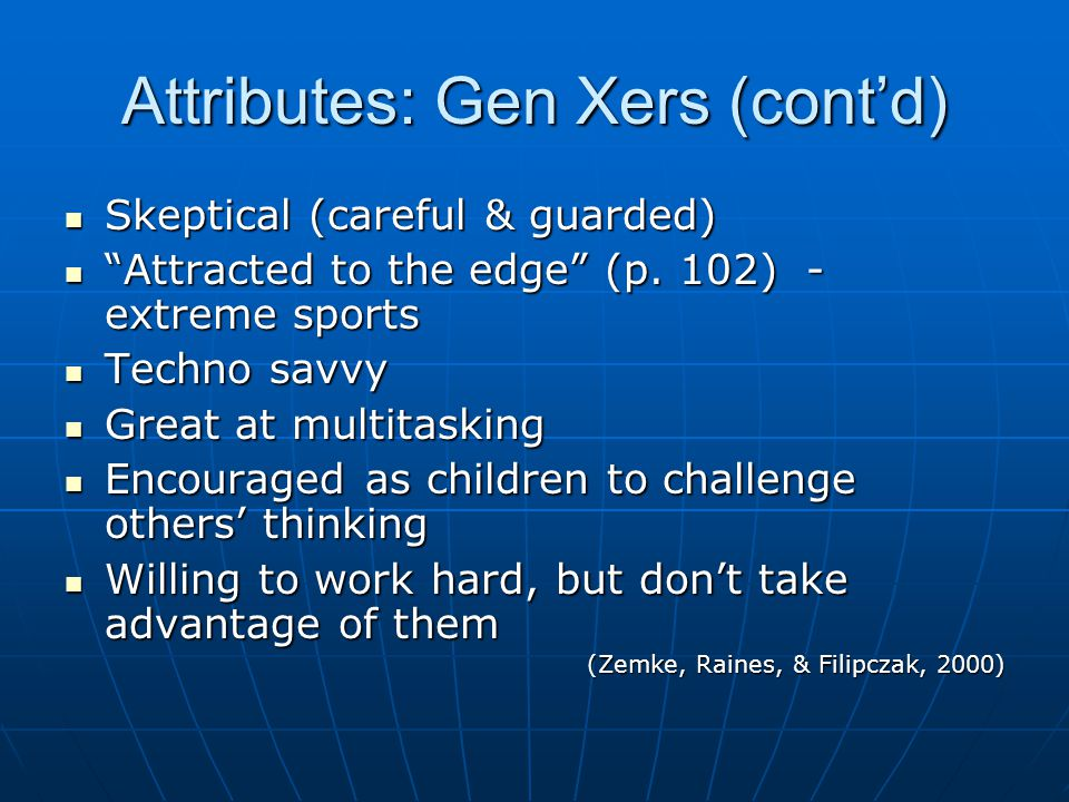 Attributes: Gen Xers (cont'd) Skeptical (careful & guarded) Skeptical (careful & guarded) Attracted to the edge (p.