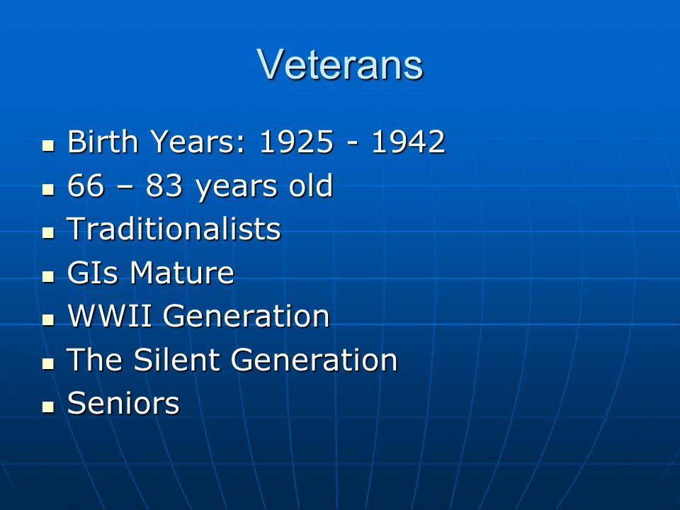 Veterans Birth Years: 1925 - 1942 Birth Years: 1925 - 1942 66 – 83 years old 66 – 83 years old Traditionalists Traditionalists GIs Mature GIs Mature WWII Generation WWII Generation The Silent Generation The Silent Generation Seniors Seniors