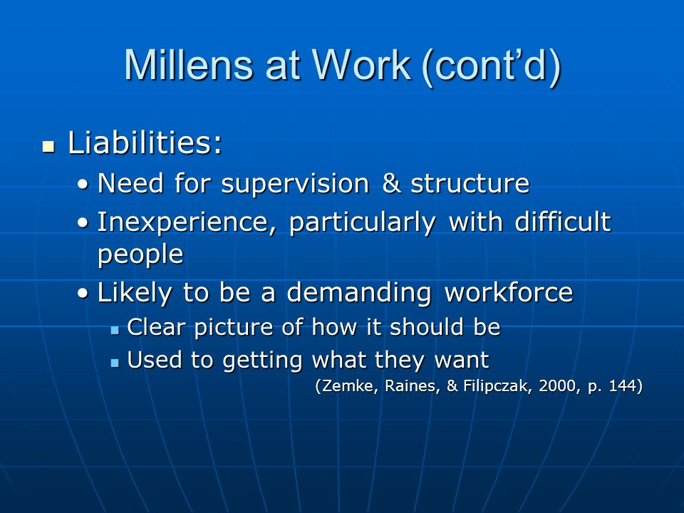 Millens at Work (cont'd) Liabilities: Liabilities: Need for supervision & structureNeed for supervision & structure Inexperience, particularly with difficult peopleInexperience, particularly with difficult people Likely to be a demanding workforceLikely to be a demanding workforce Clear picture of how it should be Clear picture of how it should be Used to getting what they want Used to getting what they want (Zemke, Raines, & Filipczak, 2000, p.