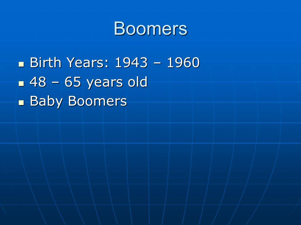 Boomers Birth Years: 1943 – 1960 Birth Years: 1943 – 1960 48 – 65 years old 48 – 65 years old Baby Boomers Baby Boomers