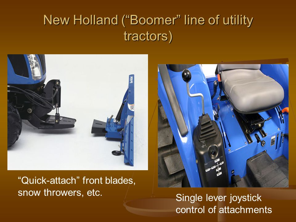 New Holland ( Boomer line of utility tractors) Single lever joystick control of attachments Quick-attach front blades, snow throwers, etc.