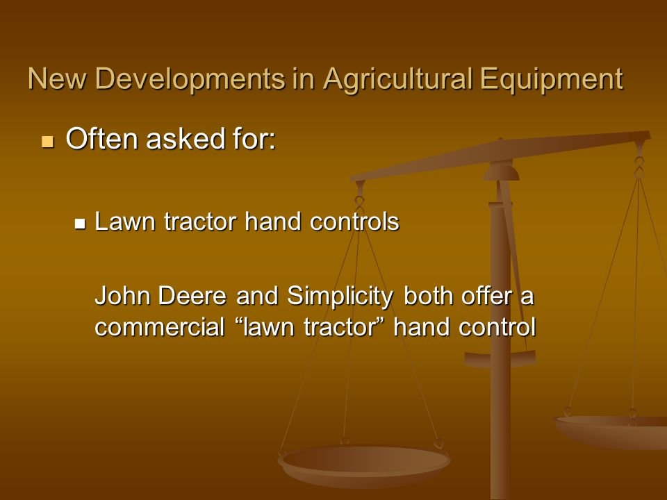 New Developments in Agricultural Equipment Often asked for: Often asked for: Lawn tractor hand controls Lawn tractor hand controls John Deere and Simplicity both offer a commercial lawn tractor hand control