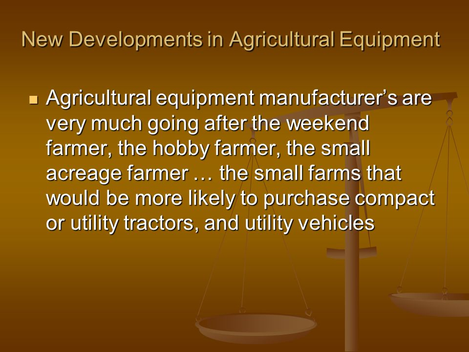 New Developments in Agricultural Equipment Agricultural equipment manufacturer's are very much going after the weekend farmer, the hobby farmer, the small acreage farmer … the small farms that would be more likely to purchase compact or utility tractors, and utility vehicles Agricultural equipment manufacturer's are very much going after the weekend farmer, the hobby farmer, the small acreage farmer … the small farms that would be more likely to purchase compact or utility tractors, and utility vehicles