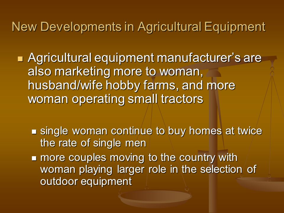 New Developments in Agricultural Equipment Agricultural equipment manufacturer's are also marketing more to woman, husband/wife hobby farms, and more woman operating small tractors Agricultural equipment manufacturer's are also marketing more to woman, husband/wife hobby farms, and more woman operating small tractors single woman continue to buy homes at twice the rate of single men single woman continue to buy homes at twice the rate of single men more couples moving to the country with woman playing larger role in the selection of outdoor equipment more couples moving to the country with woman playing larger role in the selection of outdoor equipment