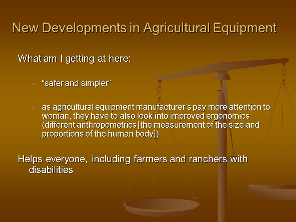 New Developments in Agricultural Equipment What am I getting at here: - safer and simpler - as agricultural equipment manufacturer's pay more attention to woman, they have to also look into improved ergonomics (different anthropometrics [the measurement of the size and proportions of the human body]) Helps everyone, including farmers and ranchers with disabilities