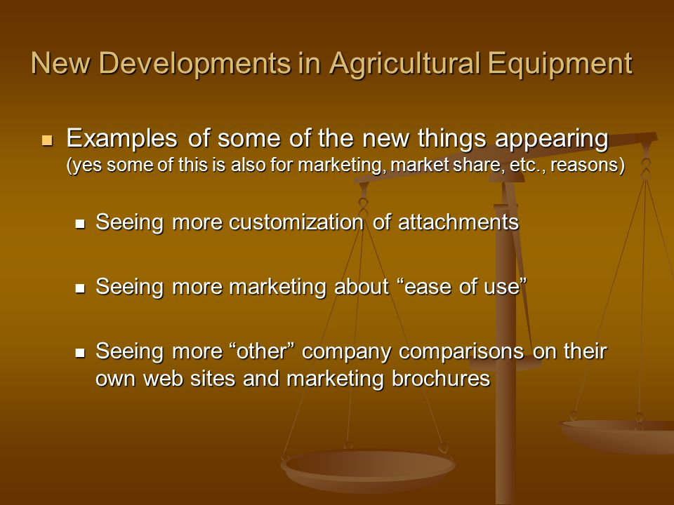 New Developments in Agricultural Equipment Examples of some of the new things appearing (yes some of this is also for marketing, market share, etc., reasons) Examples of some of the new things appearing (yes some of this is also for marketing, market share, etc., reasons) Seeing more customization of attachments Seeing more customization of attachments Seeing more marketing about ease of use Seeing more marketing about ease of use Seeing more other company comparisons on their own web sites and marketing brochures Seeing more other company comparisons on their own web sites and marketing brochures