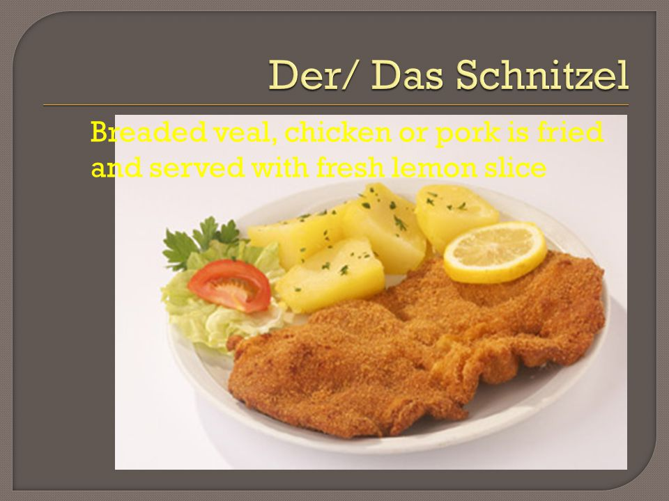 Breaded veal, chicken or pork is fried and served with fresh lemon slice