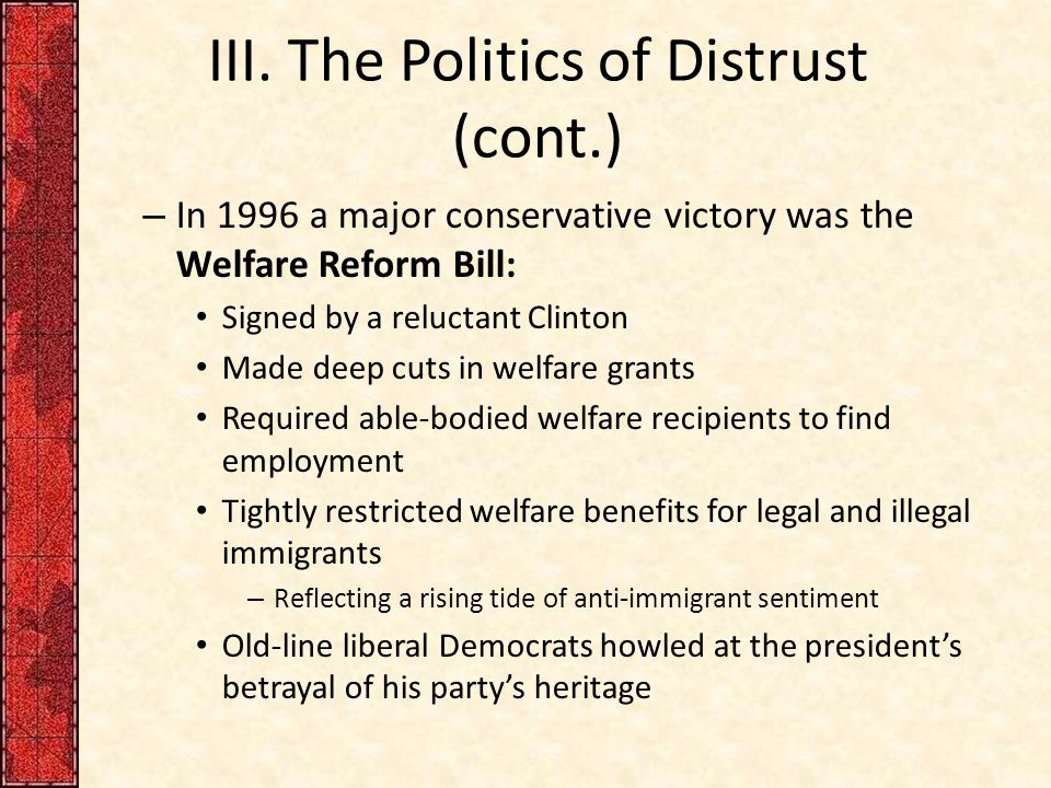 III. The Politics of Distrust (cont.) – In 1996 a major conservative victory was the Welfare Reform Bill: Signed by a reluctant Clinton Made deep cuts