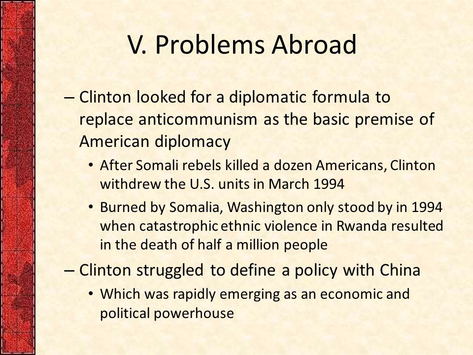 V. Problems Abroad – Clinton looked for a diplomatic formula to replace anticommunism as the basic premise of American diplomacy After Somali rebels k