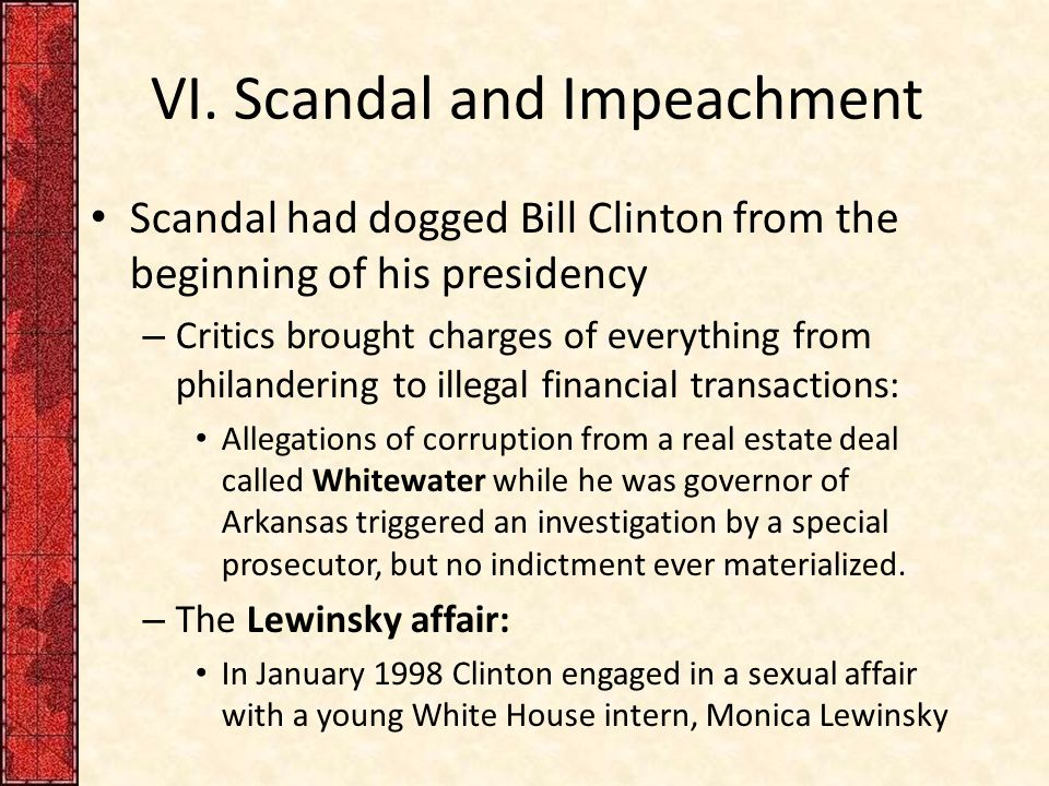 VI. Scandal and Impeachment Scandal had dogged Bill Clinton from the beginning of his presidency – Critics brought charges of everything from philande
