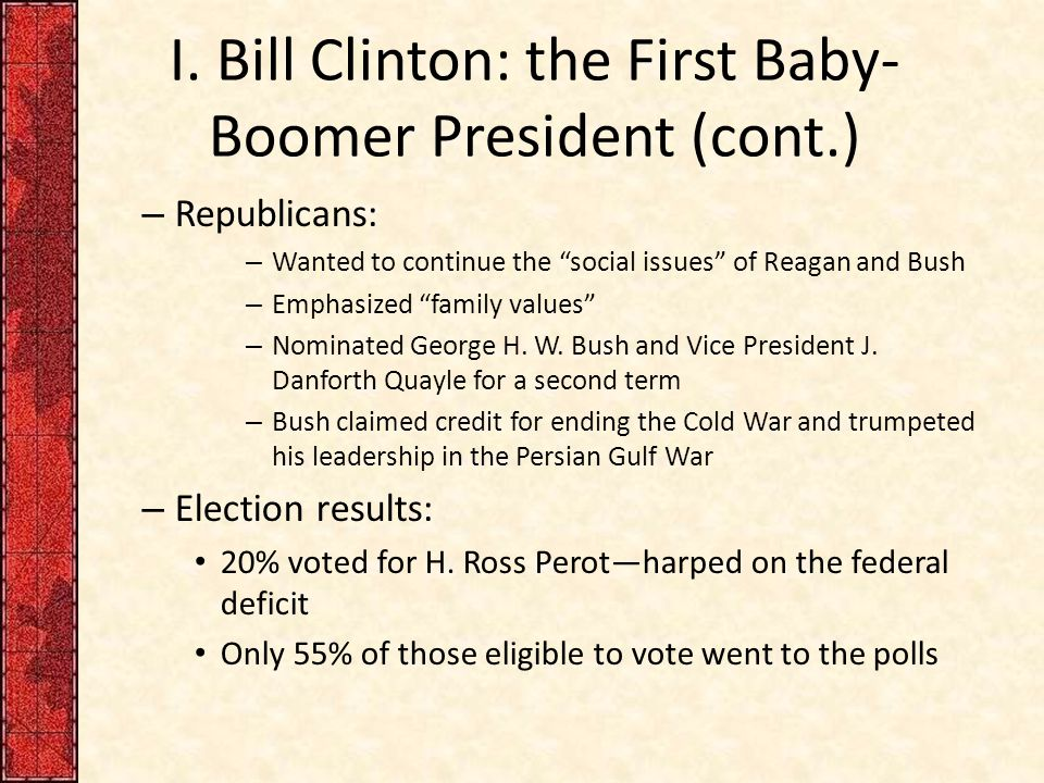 """I. Bill Clinton: the First Baby- Boomer President (cont.) – Republicans: – Wanted to continue the """"social issues"""" of Reagan and Bush – Emphasized """"fam"""