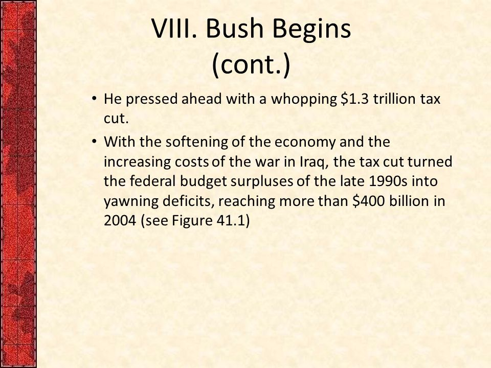 VIII. Bush Begins (cont.) He pressed ahead with a whopping $1.3 trillion tax cut.