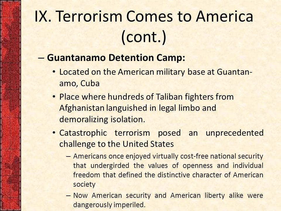 IX. Terrorism Comes to America (cont.) – Guantanamo Detention Camp: Located on the American military base at Guantan- amo, Cuba Place where hundreds o