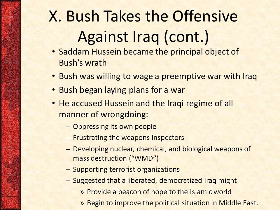 X. Bush Takes the Offensive Against Iraq (cont.) Saddam Hussein became the principal object of Bush's wrath Bush was willing to wage a preemptive war