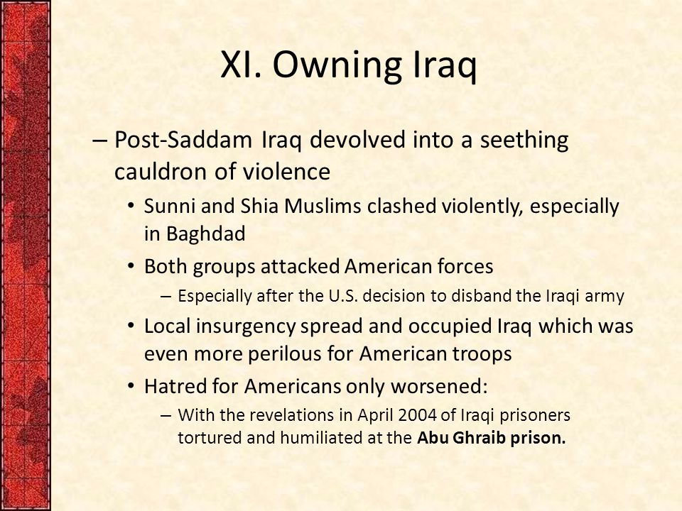 XI. Owning Iraq – Post-Saddam Iraq devolved into a seething cauldron of violence Sunni and Shia Muslims clashed violently, especially in Baghdad Both