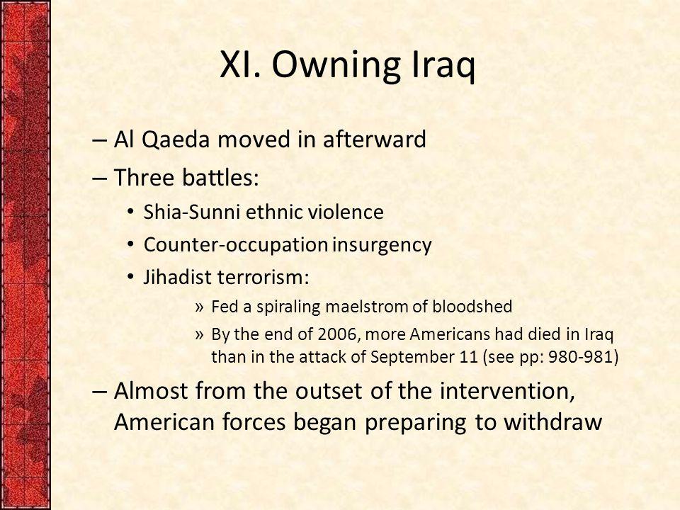 XI. Owning Iraq – Al Qaeda moved in afterward – Three battles: Shia-Sunni ethnic violence Counter-occupation insurgency Jihadist terrorism: » Fed a sp