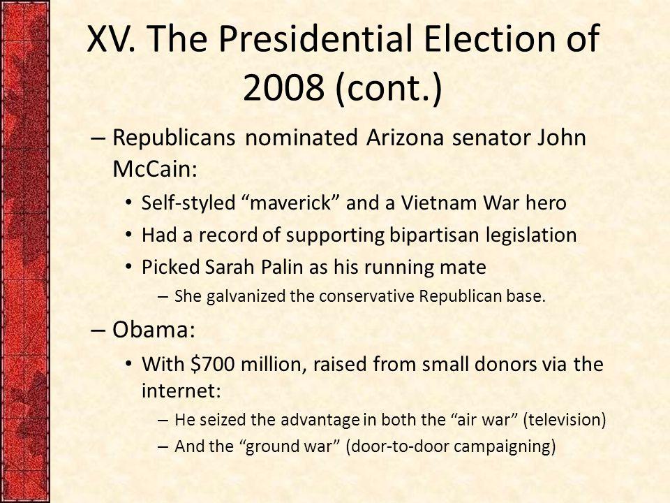"XV. The Presidential Election of 2008 (cont.) – Republicans nominated Arizona senator John McCain: Self-styled ""maverick"" and a Vietnam War hero Had a"