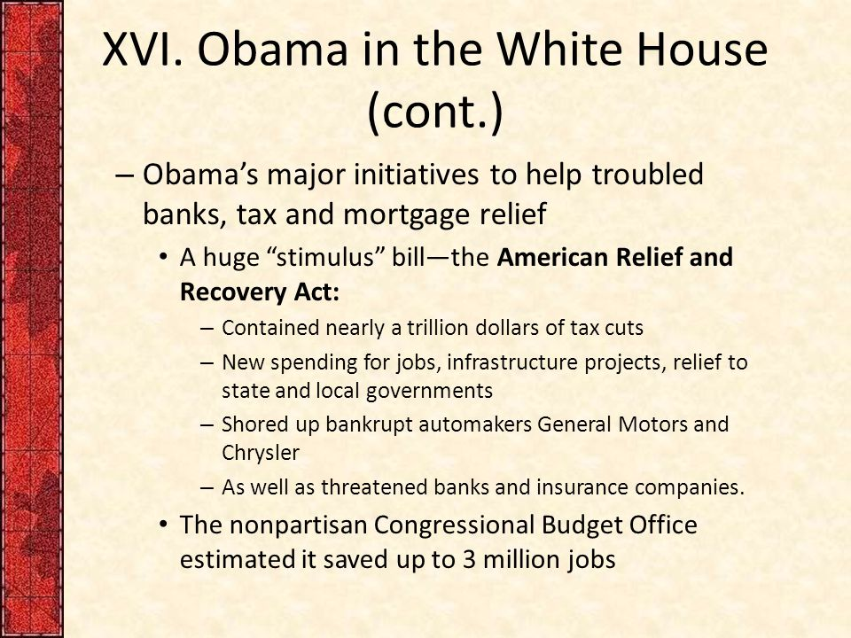 """XVI. Obama in the White House (cont.) – Obama's major initiatives to help troubled banks, tax and mortgage relief A huge """"stimulus"""" bill—the American"""
