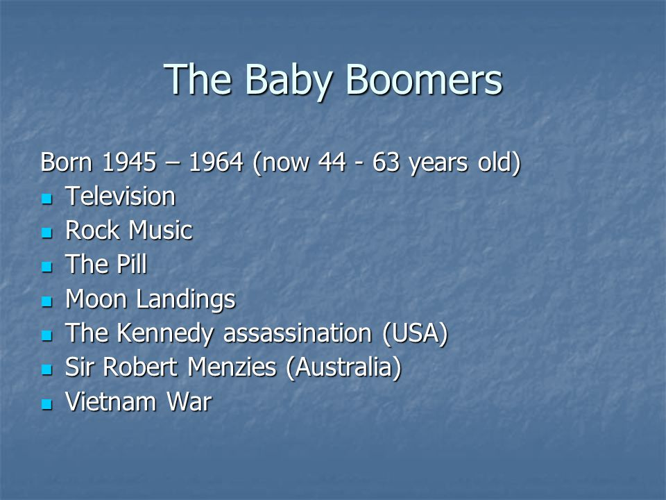 The Baby Boomers Born 1945 – 1964 (now 44 - 63 years old) Television Television Rock Music Rock Music The Pill The Pill Moon Landings Moon Landings The Kennedy assassination (USA) The Kennedy assassination (USA) Sir Robert Menzies (Australia) Sir Robert Menzies (Australia) Vietnam War Vietnam War