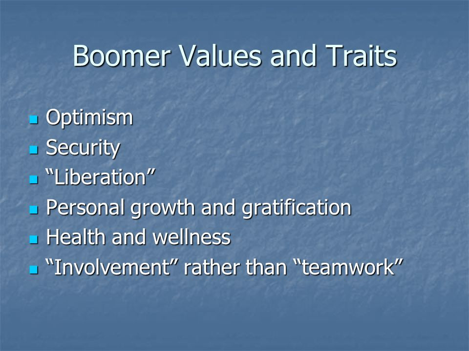 Boomer Values and Traits Optimism Optimism Security Security Liberation Liberation Personal growth and gratification Personal growth and gratification Health and wellness Health and wellness Involvement rather than teamwork Involvement rather than teamwork