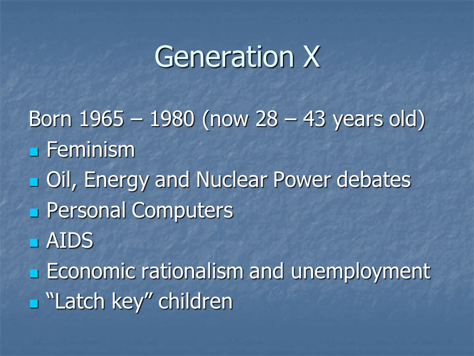Generation X Born 1965 – 1980 (now 28 – 43 years old) Feminism Feminism Oil, Energy and Nuclear Power debates Oil, Energy and Nuclear Power debates Personal Computers Personal Computers AIDS AIDS Economic rationalism and unemployment Economic rationalism and unemployment Latch key children Latch key children