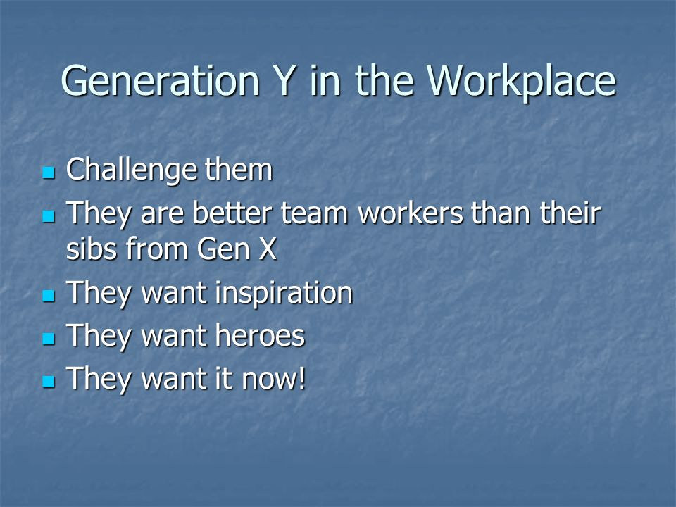 Generation Y in the Workplace Challenge them Challenge them They are better team workers than their sibs from Gen X They are better team workers than their sibs from Gen X They want inspiration They want inspiration They want heroes They want heroes They want it now.