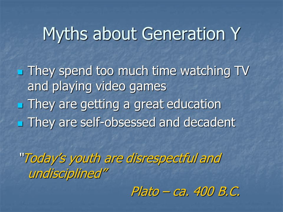Myths about Generation Y They spend too much time watching TV and playing video games They spend too much time watching TV and playing video games They are getting a great education They are getting a great education They are self-obsessed and decadent They are self-obsessed and decadent Today's youth are disrespectful and undisciplined Plato – ca.