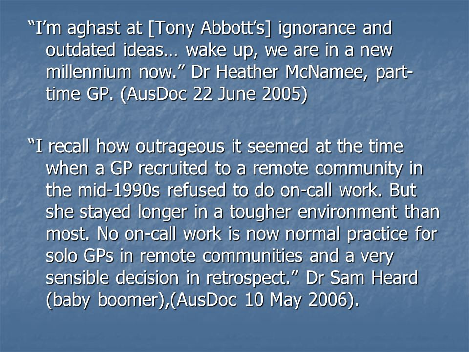 I'm aghast at [Tony Abbott's] ignorance and outdated ideas… wake up, we are in a new millennium now. Dr Heather McNamee, part- time GP.