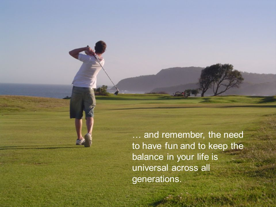 … and remember, the need to have fun and to keep the balance in your life is universal across all generations.
