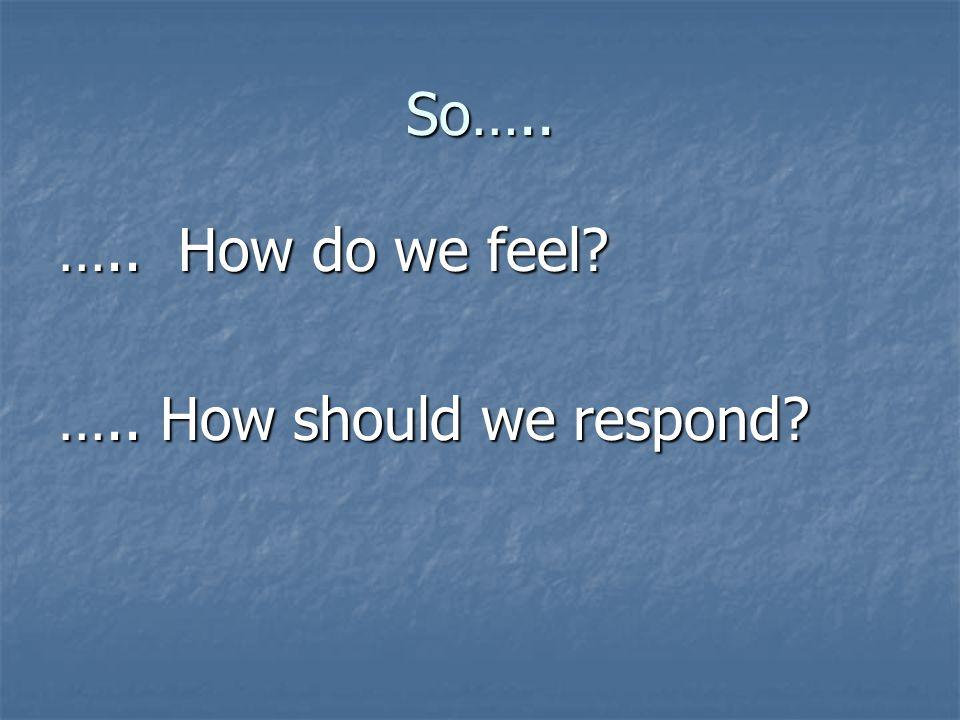 So….. ….. How do we feel ….. How should we respond