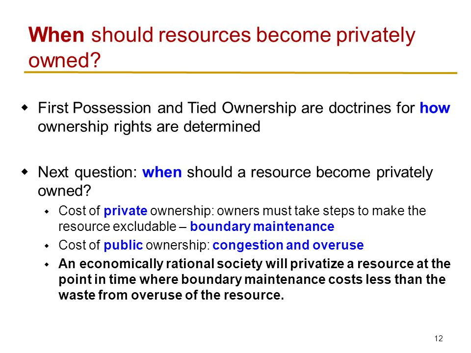 12  First Possession and Tied Ownership are doctrines for how ownership rights are determined  Next question: when should a resource become privately owned.