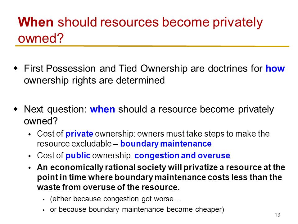 13  First Possession and Tied Ownership are doctrines for how ownership rights are determined  Next question: when should a resource become privately owned.
