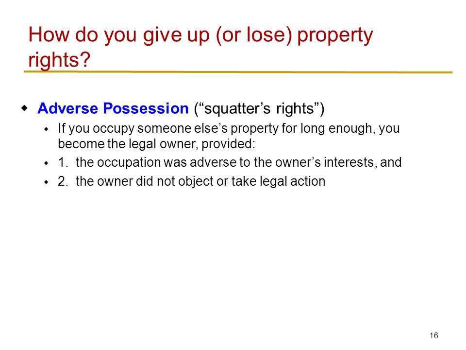 16  Adverse Possession ( squatter's rights )  If you occupy someone else's property for long enough, you become the legal owner, provided:  1.