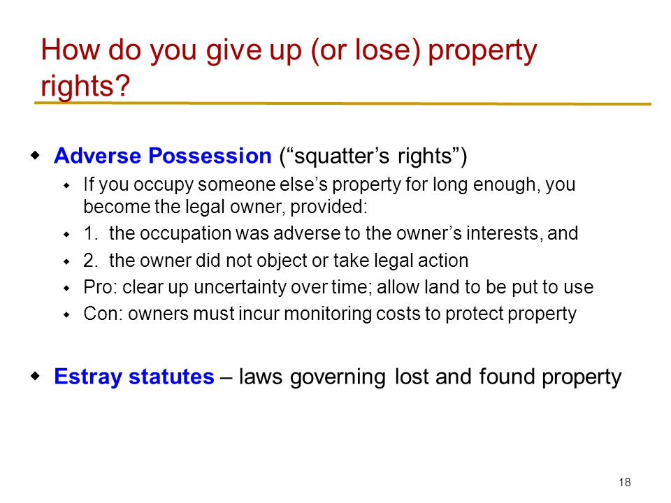 18  Adverse Possession ( squatter's rights )  If you occupy someone else's property for long enough, you become the legal owner, provided:  1.