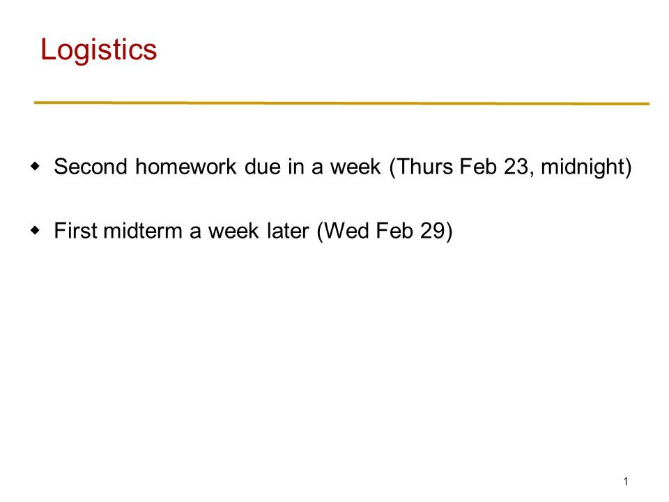 1  Second homework due in a week (Thurs Feb 23, midnight)  First midterm a week later (Wed Feb 29) Logistics