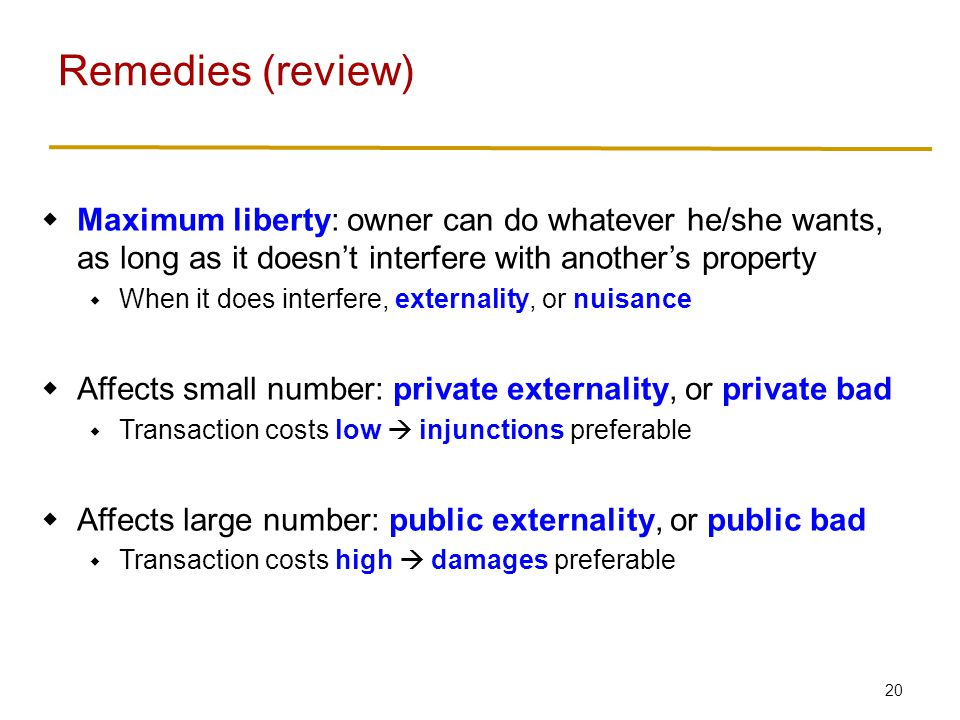 20  Maximum liberty: owner can do whatever he/she wants, as long as it doesn't interfere with another's property  When it does interfere, externality, or nuisance  Affects small number: private externality, or private bad  Transaction costs low  injunctions preferable  Affects large number: public externality, or public bad  Transaction costs high  damages preferable Remedies (review)