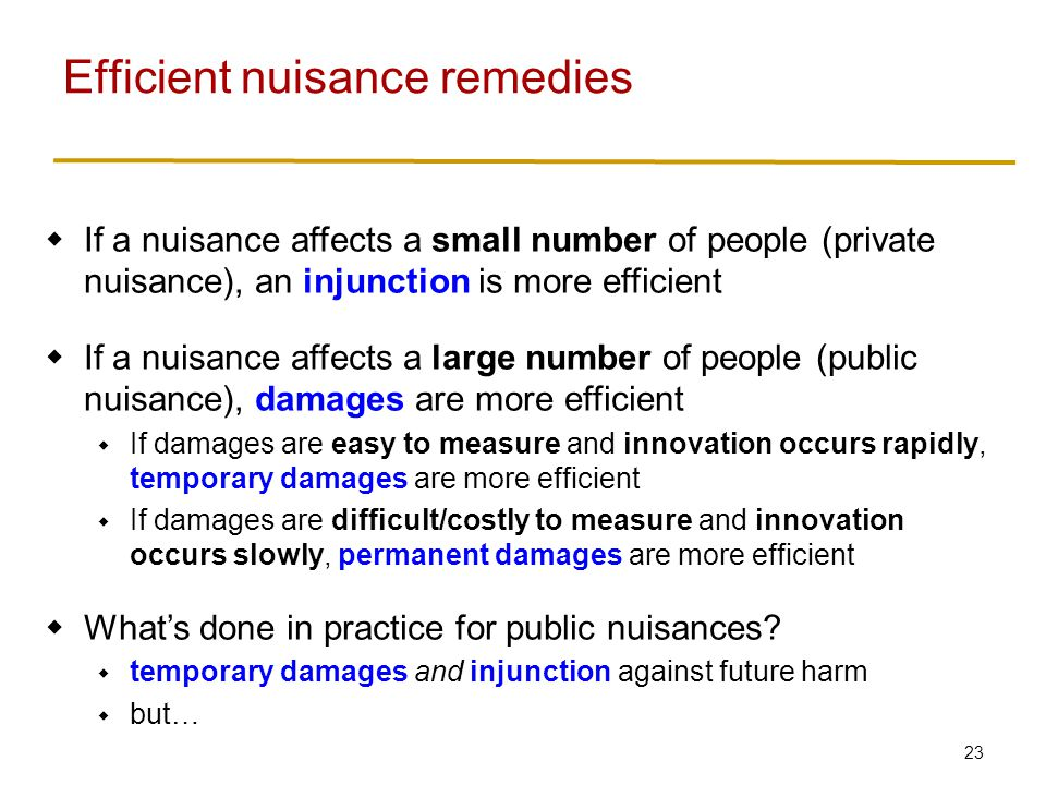 23  If a nuisance affects a small number of people (private nuisance), an injunction is more efficient  If a nuisance affects a large number of people (public nuisance), damages are more efficient  If damages are easy to measure and innovation occurs rapidly, temporary damages are more efficient  If damages are difficult/costly to measure and innovation occurs slowly, permanent damages are more efficient  What's done in practice for public nuisances.