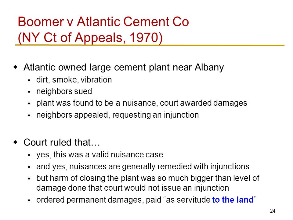 24  Atlantic owned large cement plant near Albany  dirt, smoke, vibration  neighbors sued  plant was found to be a nuisance, court awarded damages  neighbors appealed, requesting an injunction  Court ruled that…  yes, this was a valid nuisance case  and yes, nuisances are generally remedied with injunctions  but harm of closing the plant was so much bigger than level of damage done that court would not issue an injunction  ordered permanent damages, paid as servitude to the land Boomer v Atlantic Cement Co (NY Ct of Appeals, 1970)