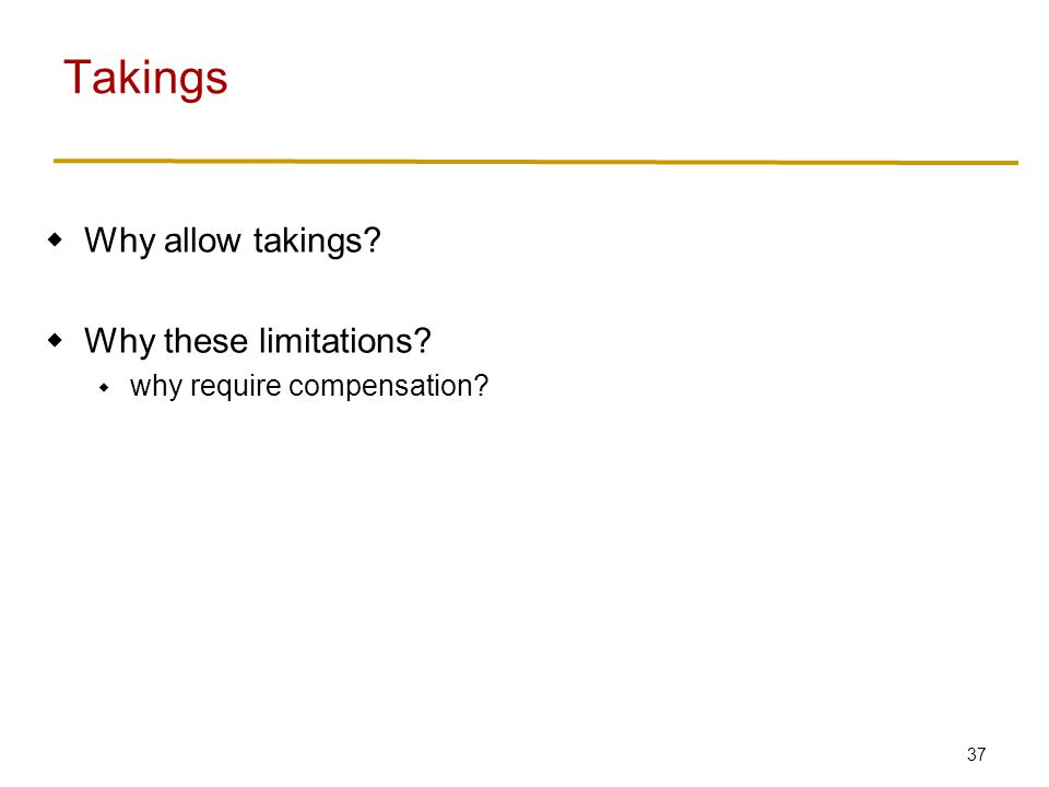 37  Why allow takings  Why these limitations  why require compensation Takings