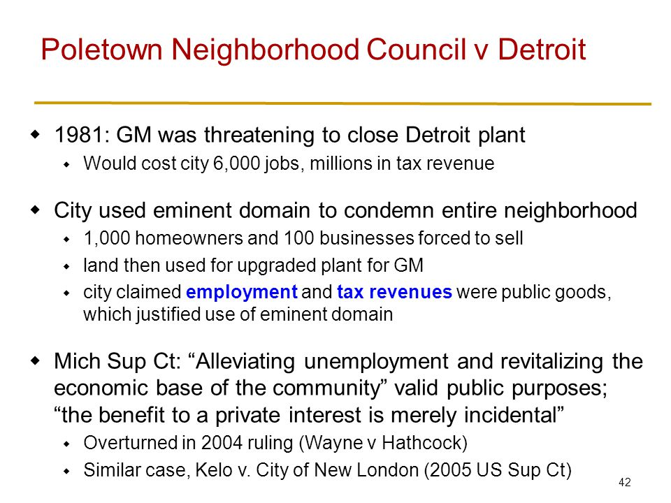 42  1981: GM was threatening to close Detroit plant  Would cost city 6,000 jobs, millions in tax revenue  City used eminent domain to condemn entire neighborhood  1,000 homeowners and 100 businesses forced to sell  land then used for upgraded plant for GM  city claimed employment and tax revenues were public goods, which justified use of eminent domain  Mich Sup Ct: Alleviating unemployment and revitalizing the economic base of the community valid public purposes; the benefit to a private interest is merely incidental  Overturned in 2004 ruling (Wayne v Hathcock)  Similar case, Kelo v.