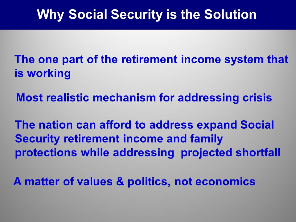 Why Social Security is the Solution A matter of values & politics, not economics The one part of the retirement income system that is working The nation can afford to address expand Social Security retirement income and family protections while addressing projected shortfall Most realistic mechanism for addressing crisis