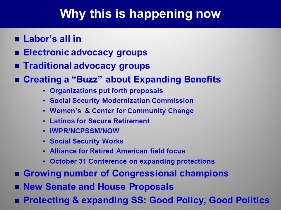 n n Labor's all in n n Electronic advocacy groups n n Traditional advocacy groups n n Creating a Buzz about Expanding Benefits Organizations put forth proposals Social Security Modernization Commission Women's & Center for Community Change Latinos for Secure Retirement IWPR/NCPSSM/NOW Social Security Works Alliance for Retired American field focus October 31 Conference on expanding protections n n Growing number of Congressional champions n n New Senate and House Proposals n n Protecting & expanding SS: Good Policy, Good Politics Why this is happening now