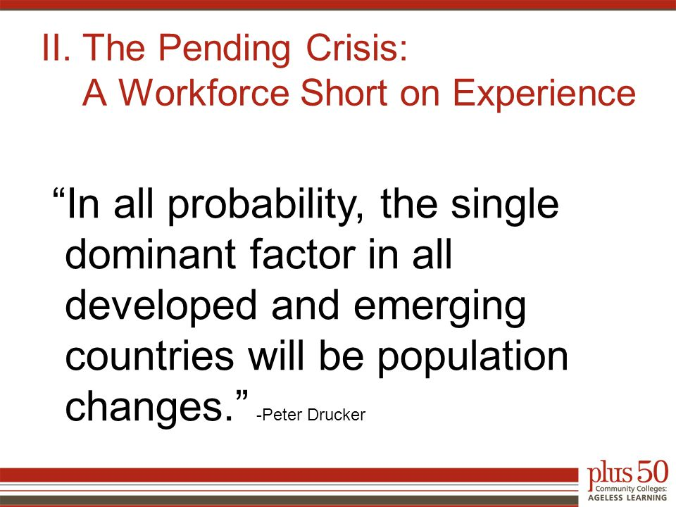 """II. The Pending Crisis: A Workforce Short on Experience """"In all probability, the single dominant factor in all developed and emerging countries will b"""