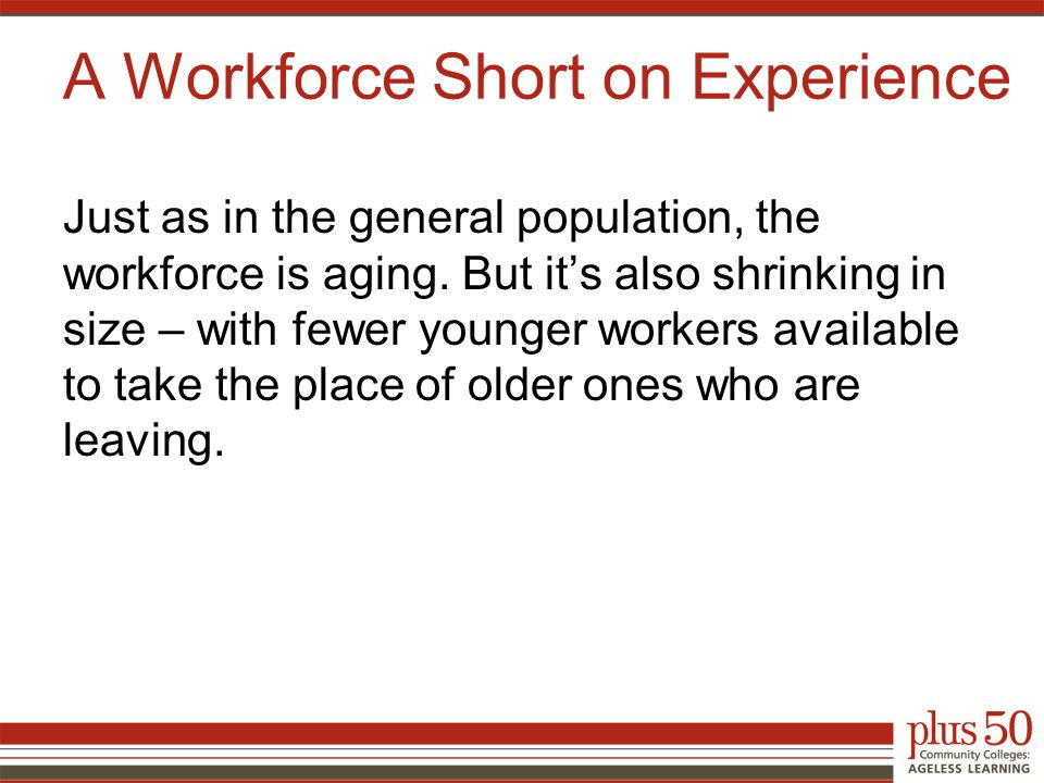 A Workforce Short on Experience Just as in the general population, the workforce is aging.