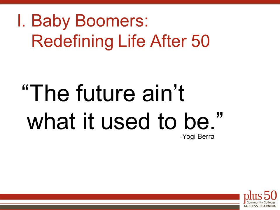 I. Baby Boomers: Redefining Life After 50 The future ain't what it used to be. -Yogi Berra