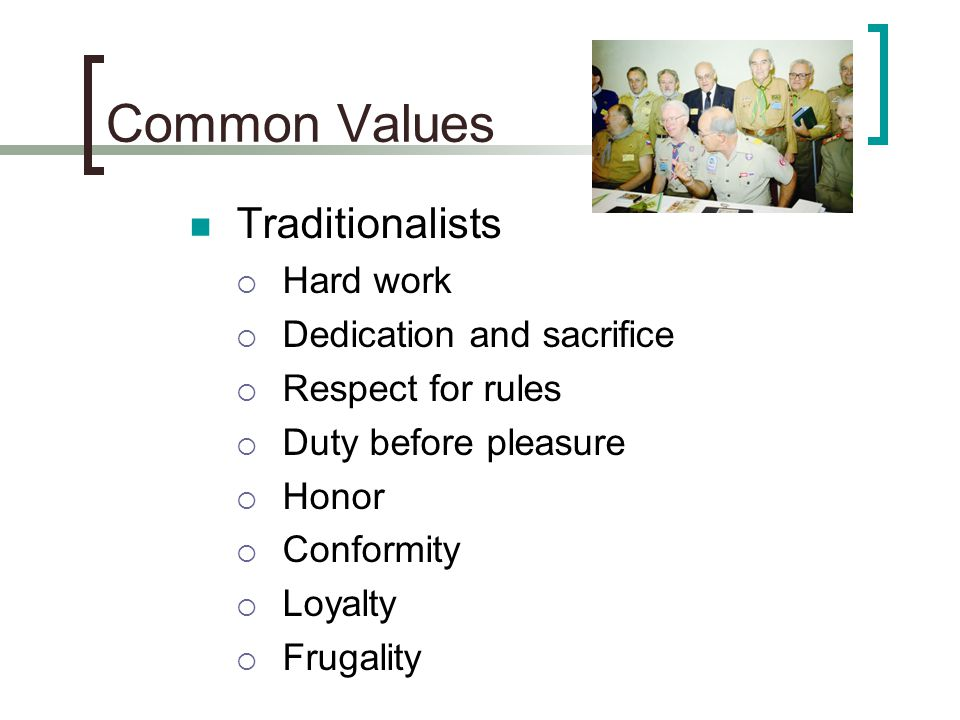 Common Values Traditionalists  Hard work  Dedication and sacrifice  Respect for rules  Duty before pleasure  Honor  Conformity  Loyalty  Fruga